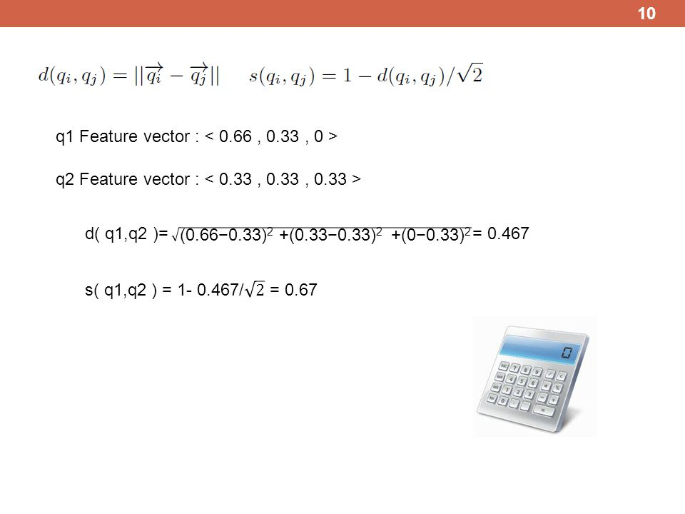 10 q1 Feature vector : q2 Feature vector : d( q1,q2 )= = 0.467