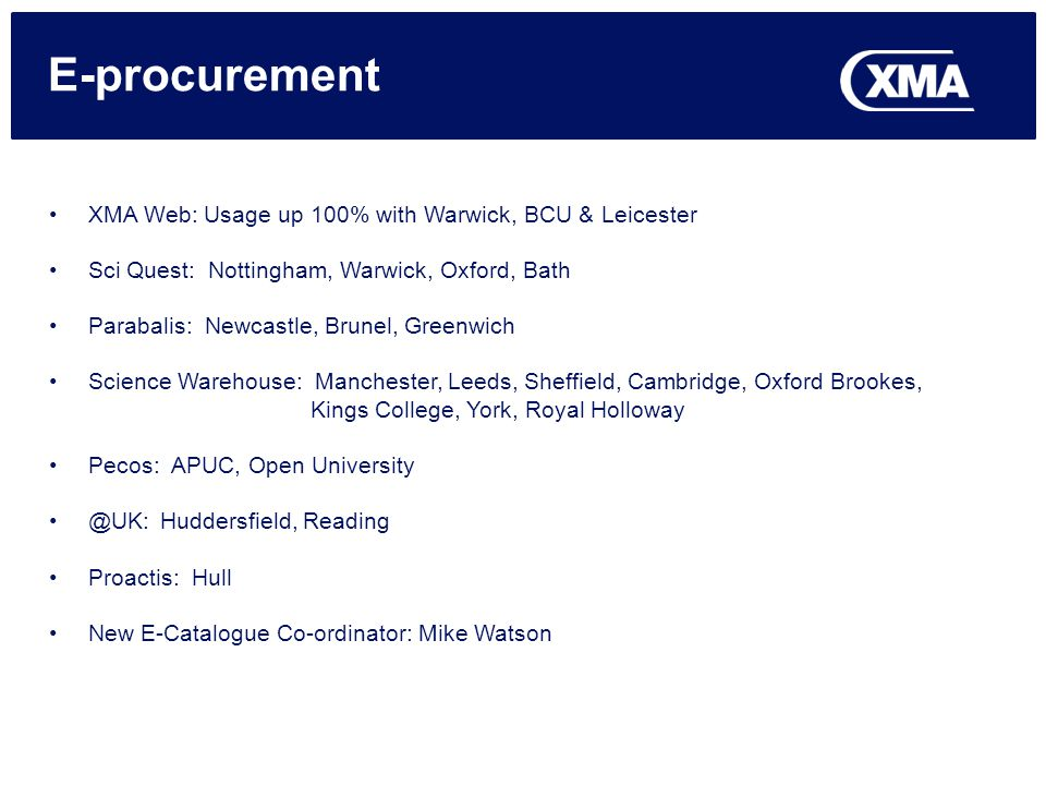 E-procurement XMA Web: Usage up 100% with Warwick, BCU & Leicester Sci Quest: Nottingham, Warwick, Oxford, Bath Parabalis: Newcastle, Brunel, Greenwich Science Warehouse: Manchester, Leeds, Sheffield, Cambridge, Oxford Brookes, Kings College, York, Royal Holloway Pecos: APUC, Open Huddersfield, Reading Proactis: Hull New E-Catalogue Co-ordinator: Mike Watson