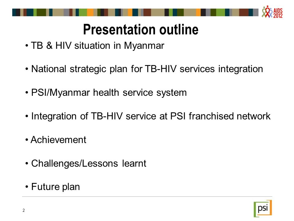 Presentation outline TB & HIV situation in Myanmar National strategic plan for TB-HIV services integration PSI/Myanmar health service system Integration of TB-HIV service at PSI franchised network Achievement Challenges/Lessons learnt Future plan 2