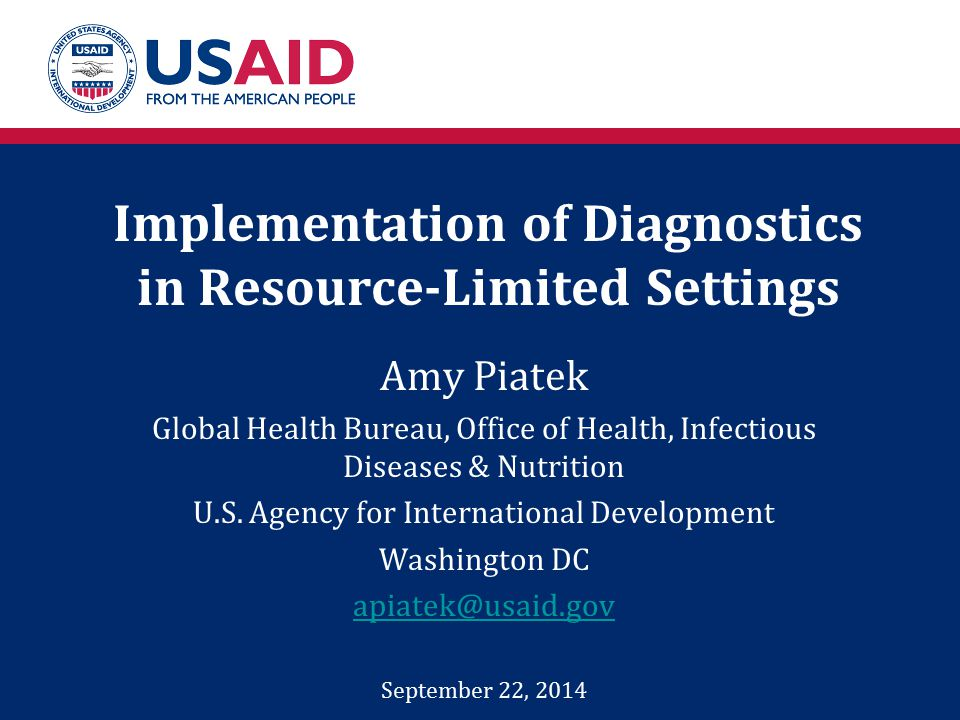 Implementation of Diagnostics in Resource-Limited Settings Amy Piatek Global Health Bureau, Office of Health, Infectious Diseases & Nutrition U.S.