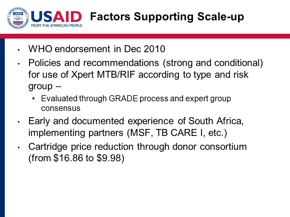 Factors Supporting Scale-up WHO endorsement in Dec 2010 Policies and recommendations (strong and conditional) for use of Xpert MTB/RIF according to type and risk group – Evaluated through GRADE process and expert group consensus Early and documented experience of South Africa, implementing partners (MSF, TB CARE I, etc.) Cartridge price reduction through donor consortium (from $16.86 to $9.98)