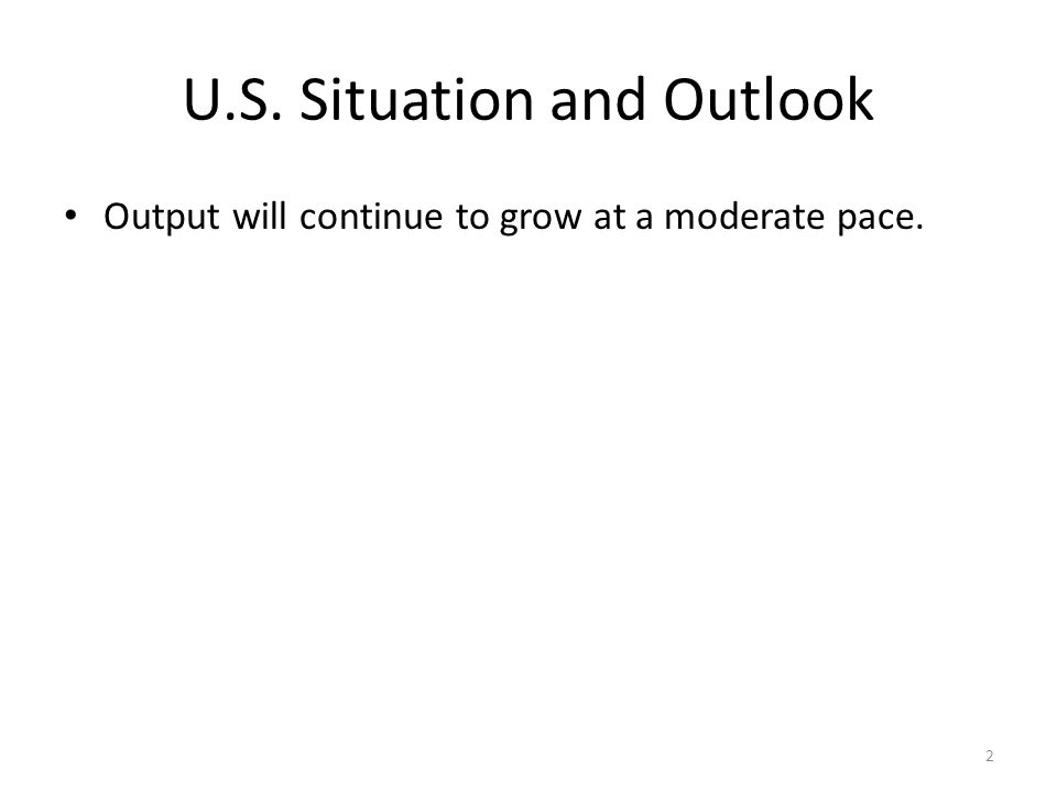 U.S. Situation and Outlook Output will continue to grow at a moderate pace. 2