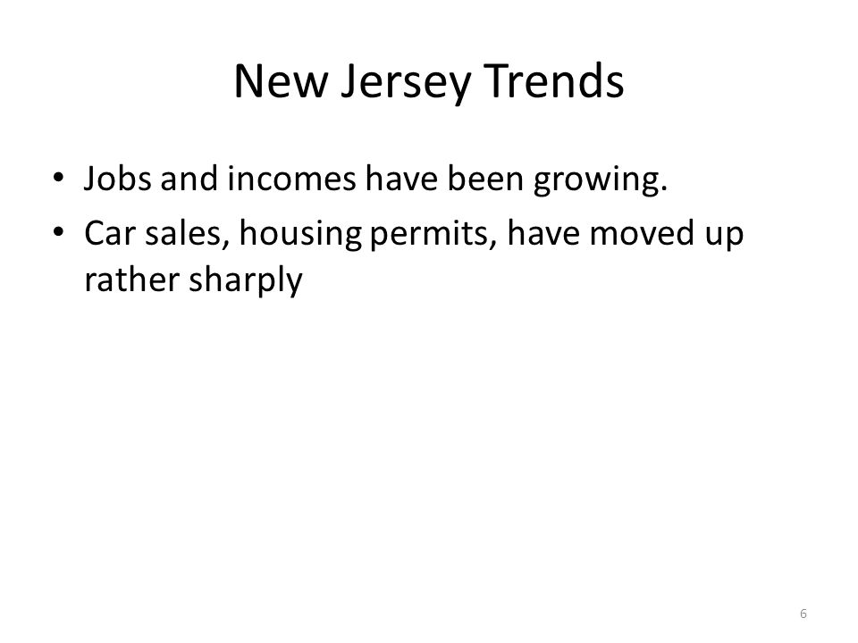 New Jersey Trends Jobs and incomes have been growing. Car sales, housing permits, have moved up rather sharply 6