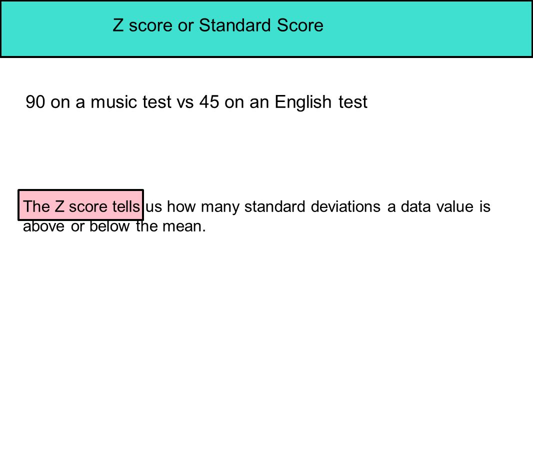 Z score or Standard Score 90 on a music test vs 45 on an English test The Z score tells us how many standard deviations a data value is above or below