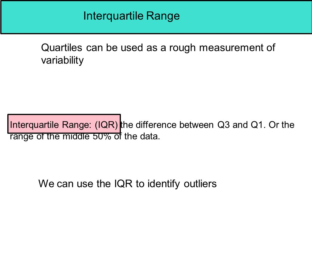 Interquartile Range Quartiles can be used as a rough measurement of variability Interquartile Range: (IQR) the difference between Q3 and Q1. Or the ra