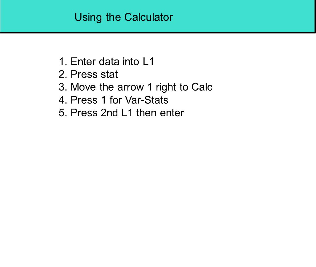 Using the Calculator 1. Enter data into L1 2. Press stat 3. Move the arrow 1 right to Calc 4. Press 1 for Var-Stats 5. Press 2nd L1 then enter
