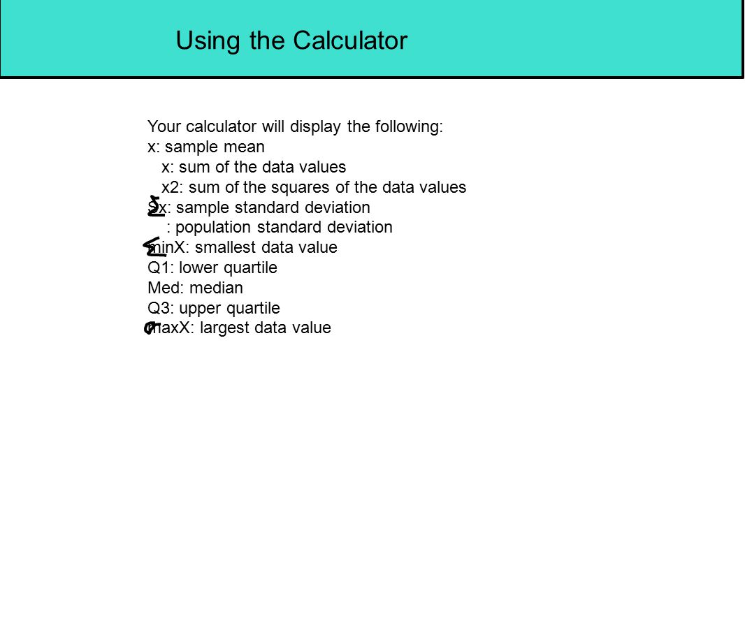 Using the Calculator Your calculator will display the following: x: sample mean x: sum of the data values x2: sum of the squares of the data values Sx