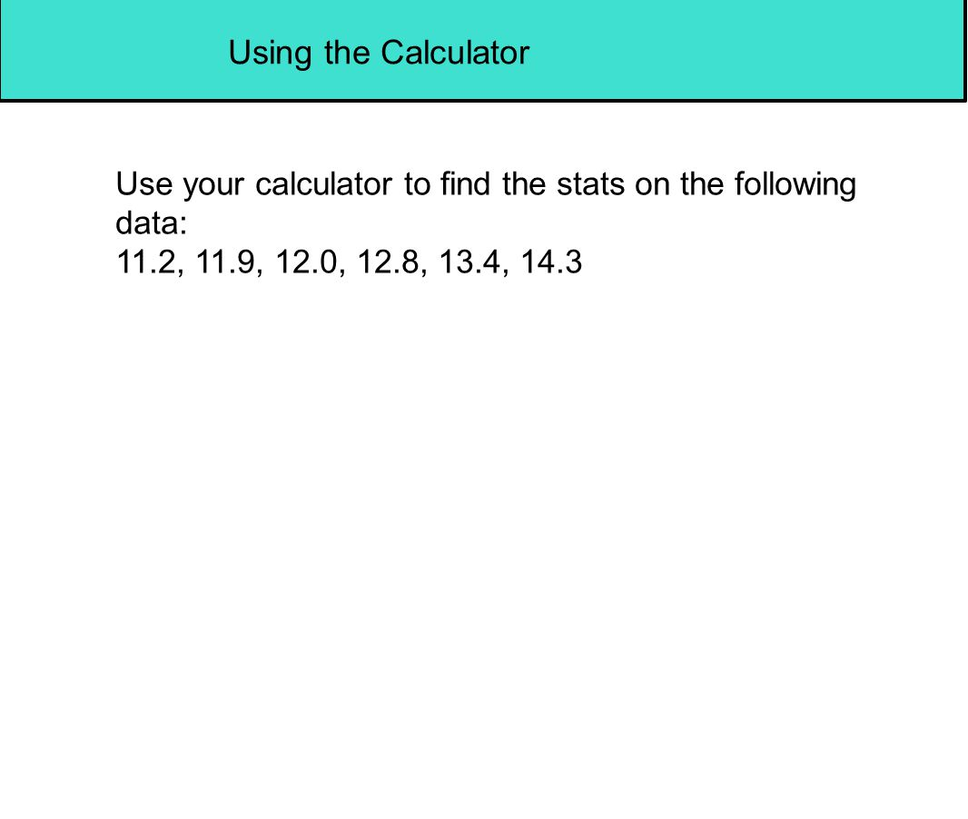 Using the Calculator Use your calculator to find the stats on the following data: 11.2, 11.9, 12.0, 12.8, 13.4, 14.3