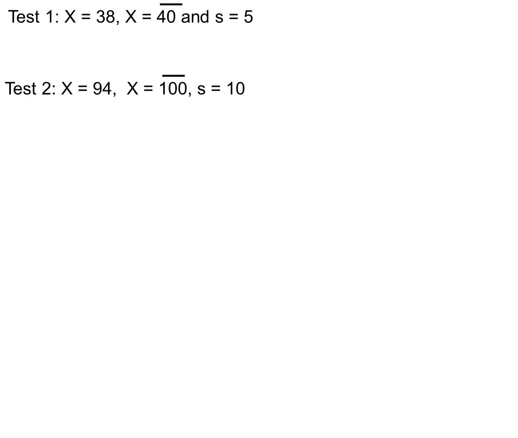 Test 1: X = 38, X = 40 and s = 5 Test 2: X = 94, X = 100, s = 10