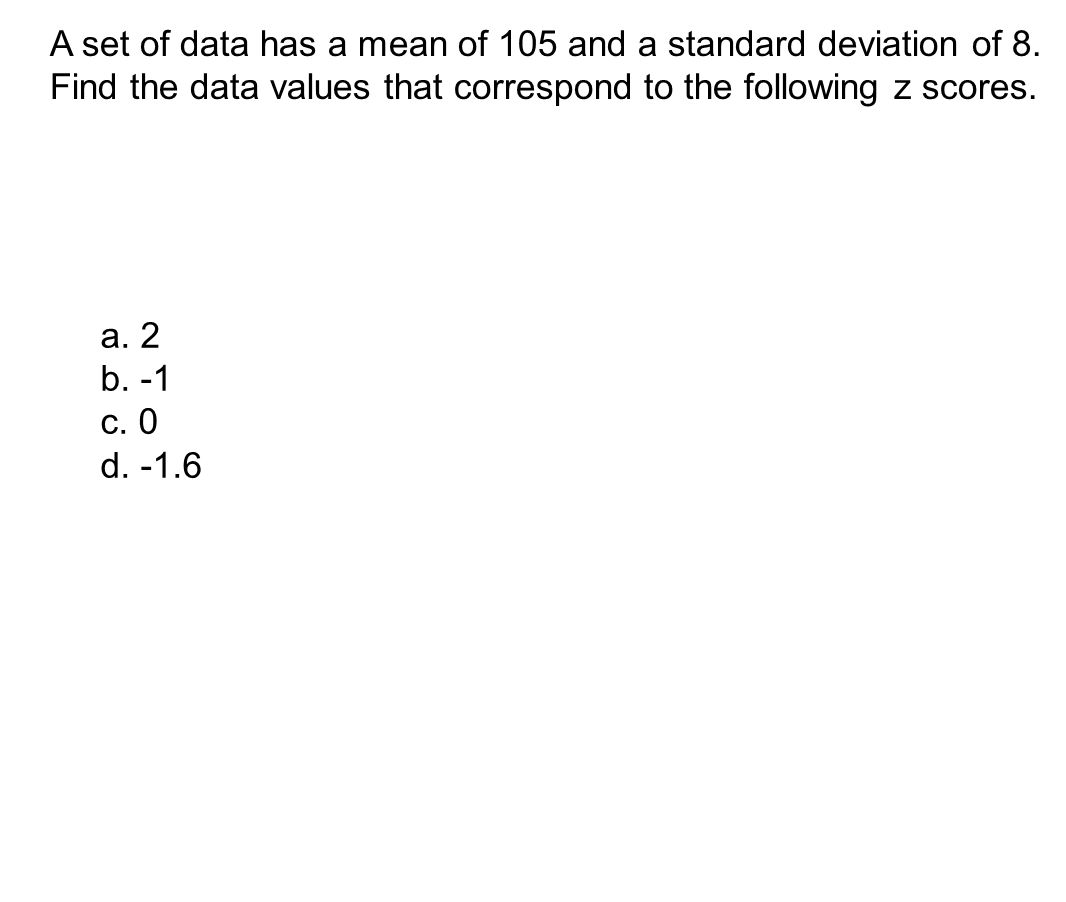 A set of data has a mean of 105 and a standard deviation of 8. Find the data values that correspond to the following z scores. a. 2 b. -1 c. 0 d. -1.6