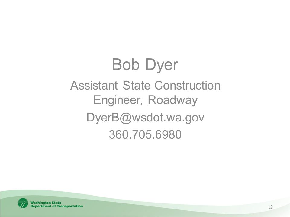 Bob Dyer Assistant State Construction Engineer, Roadway DyerB@wsdot.wa.gov 360.705.6980 12