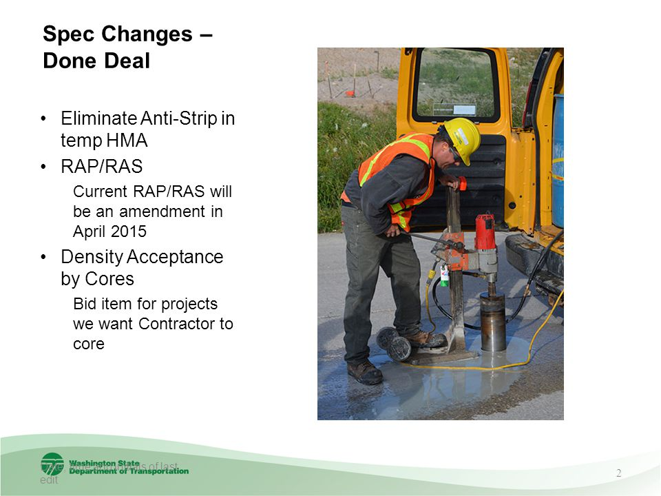 Spec Changes – Done Deal Eliminate Anti-Strip in temp HMA RAP/RAS Current RAP/RAS will be an amendment in April 2015 Density Acceptance by Cores Bid item for projects we want Contractor to core Date, time and initials of last edit 2