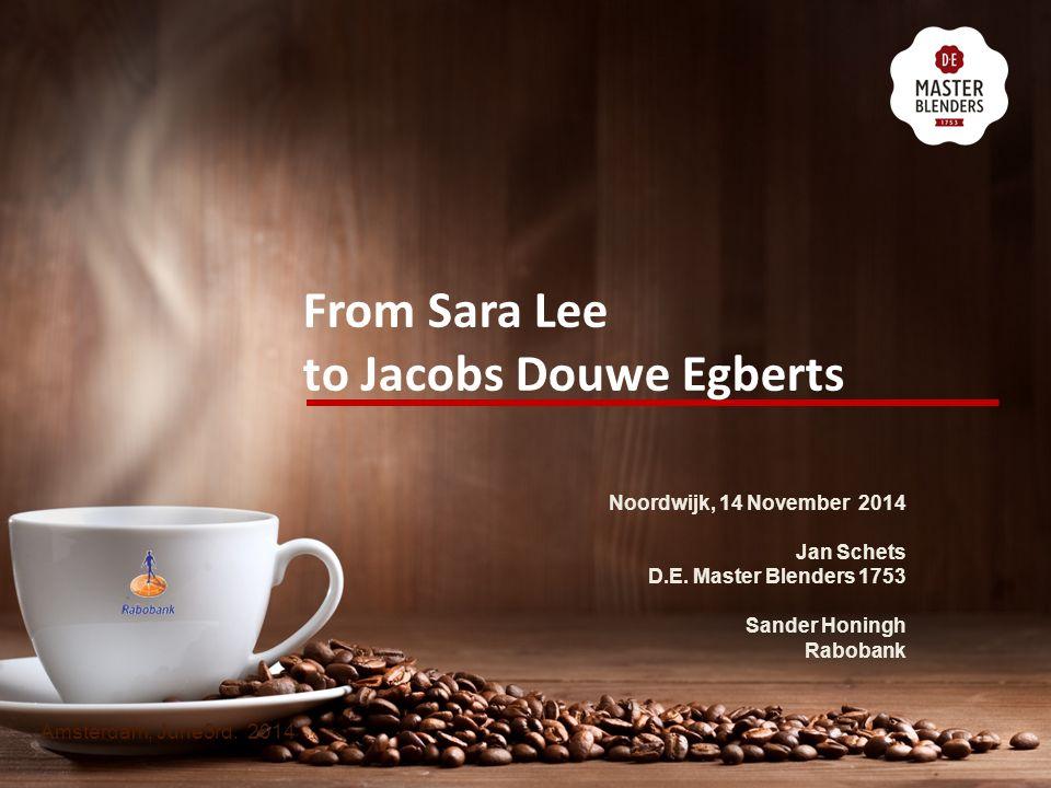From Sara Lee to Jacobs Douwe Egberts Amsterdam, June3rd. 2014 Noordwijk, 14 November 2014 Jan Schets D.E. Master Blenders 1753 Sander Honingh Raboban