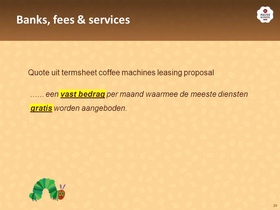 20 Quote uit termsheet coffee machines leasing proposal Banks, fees & services...... een vast bedrag per maand waarmee de meeste diensten gratis worde