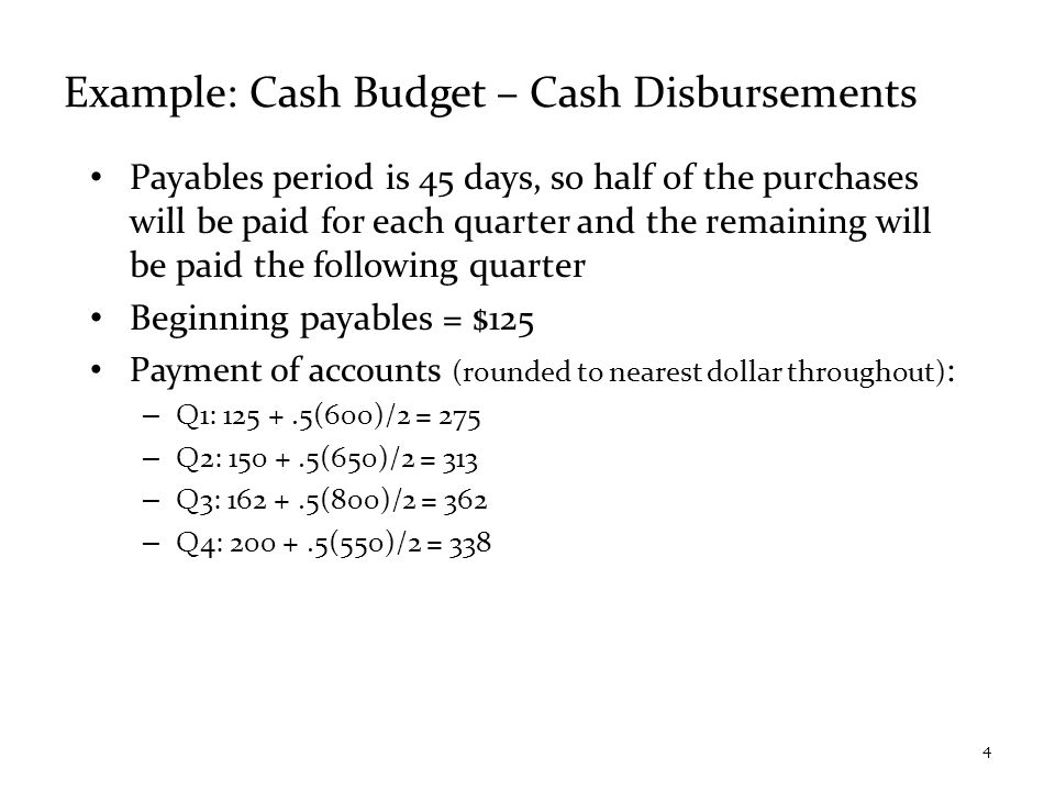 Example: Cash Budget – Cash Disbursements Payables period is 45 days, so half of the purchases will be paid for each quarter and the remaining will be paid the following quarter Beginning payables = $125 Payment of accounts (rounded to nearest dollar throughout) : – Q1: 125 +.5(600)/2 = 275 – Q2: 150 +.5(650)/2 = 313 – Q3: 162 +.5(800)/2 = 362 – Q4: 200 +.5(550)/2 = 338 4