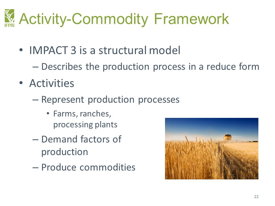 Activity-Commodity Framework IMPACT 3 is a structural model – Describes the production process in a reduce form Activities – Represent production processes Farms, ranches, processing plants – Demand factors of production – Produce commodities 22