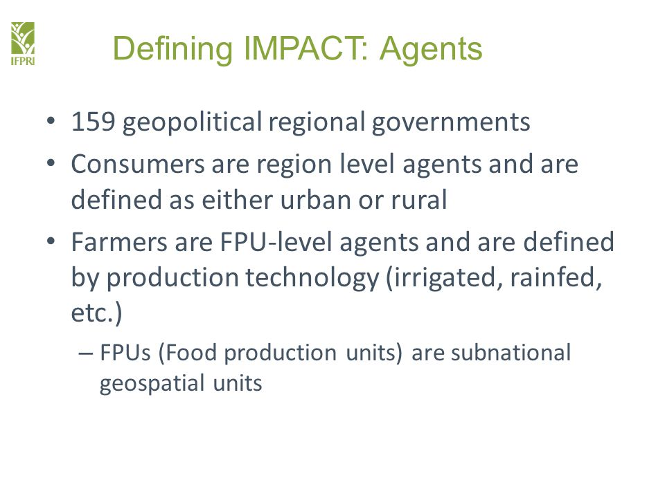 Defining IMPACT: Agents 159 geopolitical regional governments Consumers are region level agents and are defined as either urban or rural Farmers are FPU-level agents and are defined by production technology (irrigated, rainfed, etc.) – FPUs (Food production units) are subnational geospatial units