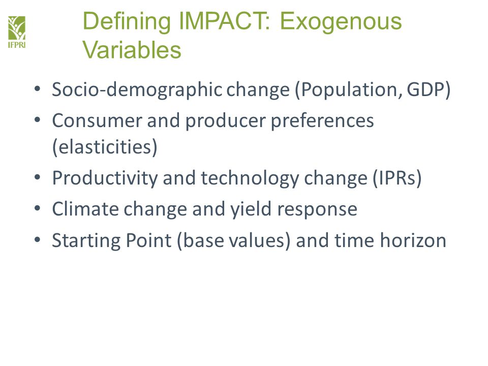 Defining IMPACT: Exogenous Variables Socio-demographic change (Population, GDP) Consumer and producer preferences (elasticities) Productivity and technology change (IPRs) Climate change and yield response Starting Point (base values) and time horizon