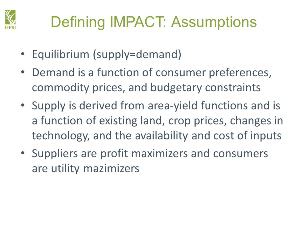 Defining IMPACT: Assumptions Equilibrium (supply=demand) Demand is a function of consumer preferences, commodity prices, and budgetary constraints Supply is derived from area-yield functions and is a function of existing land, crop prices, changes in technology, and the availability and cost of inputs Suppliers are profit maximizers and consumers are utility mazimizers