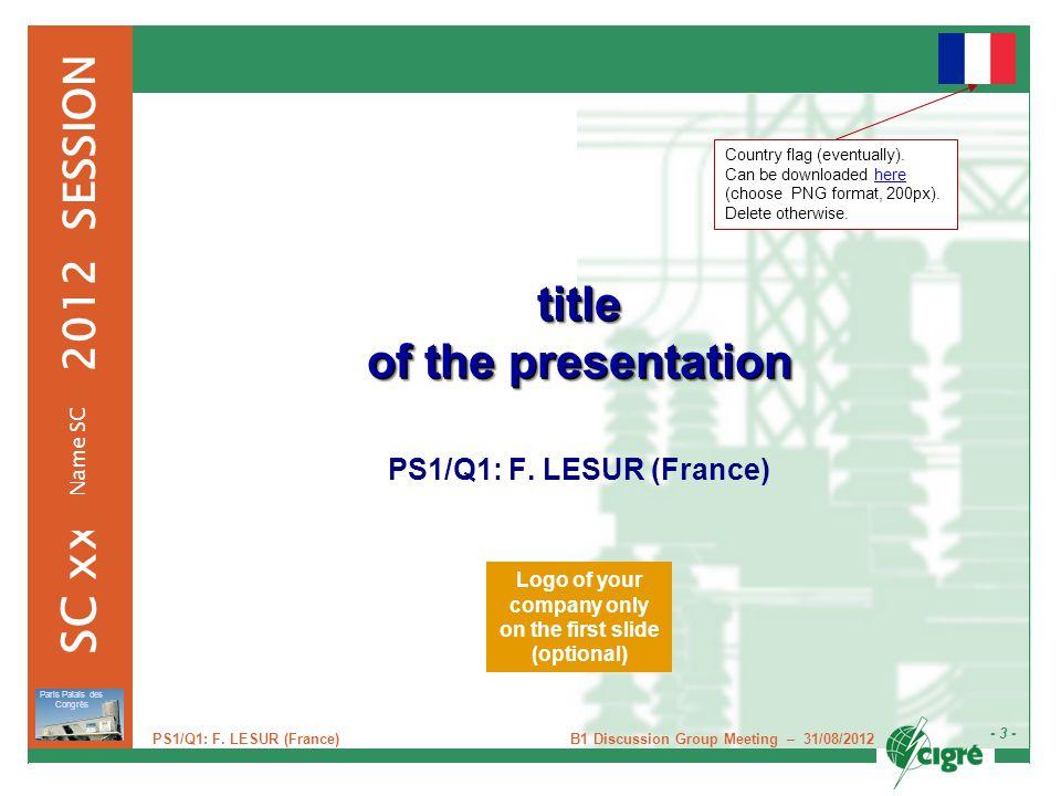 B1 Discussion Group Meeting – 31/08/2012 - 4 - Paris Palais des Congrès 2012 SESSION SC xx Name SC PS1/Q1: F.