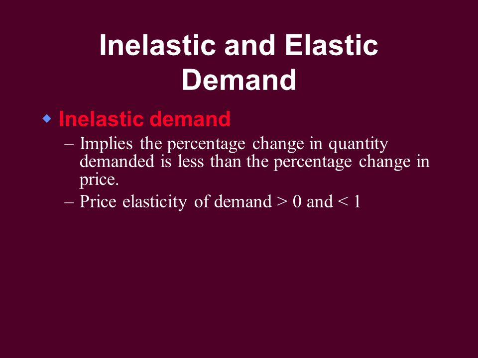 Inelastic and Elastic Demand  Inelastic demand –Implies the percentage change in quantity demanded is less than the percentage change in price.
