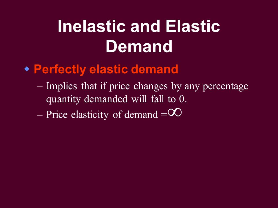 Inelastic and Elastic Demand  Perfectly elastic demand –Implies that if price changes by any percentage quantity demanded will fall to 0.