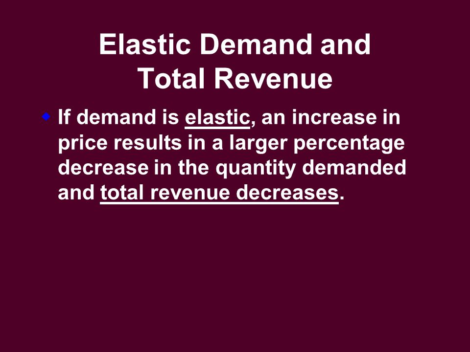 Elastic Demand and Total Revenue  If demand is elastic, an increase in price results in a larger percentage decrease in the quantity demanded and total revenue decreases.