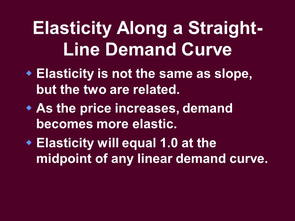 Elasticity Along a Straight- Line Demand Curve  Elasticity is not the same as slope, but the two are related.