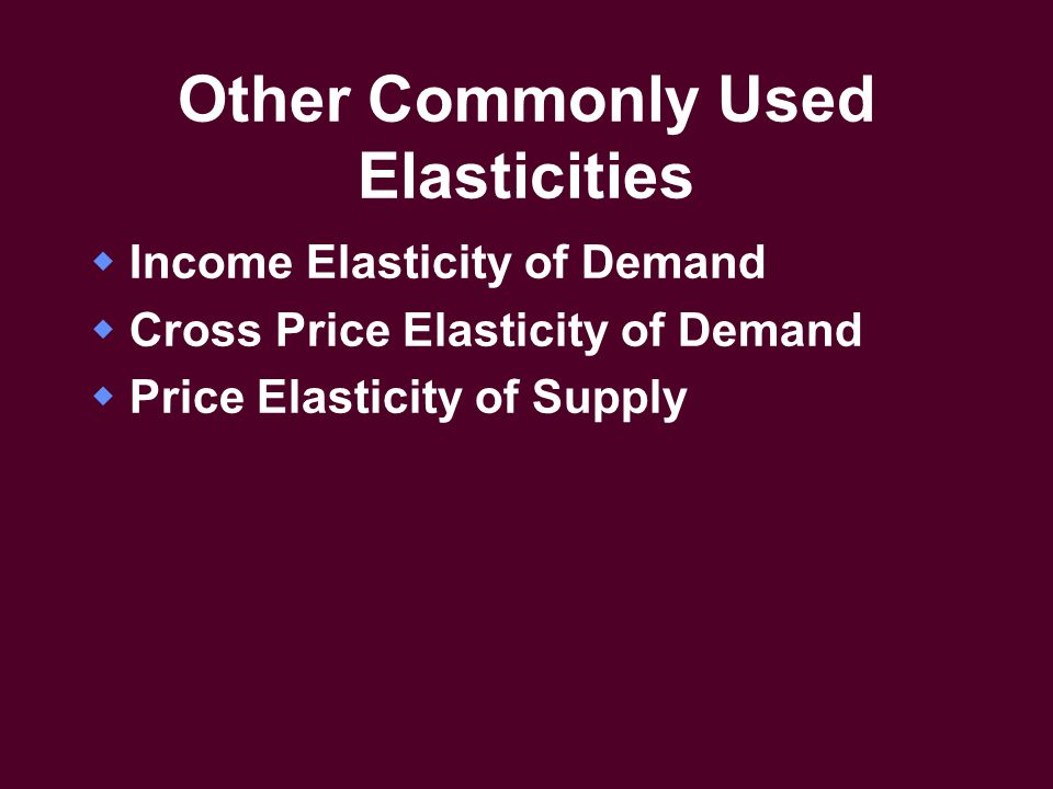 Other Commonly Used Elasticities  Income Elasticity of Demand  Cross Price Elasticity of Demand  Price Elasticity of Supply