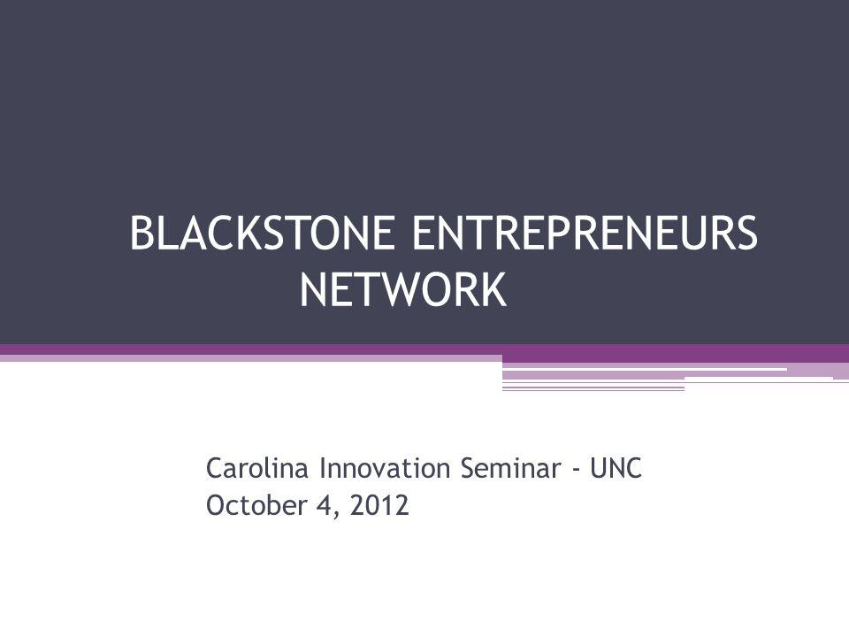 BLACKSTONE ENTREPRENEURS NETWORK Carolina Innovation Seminar - UNC October 4, 2012