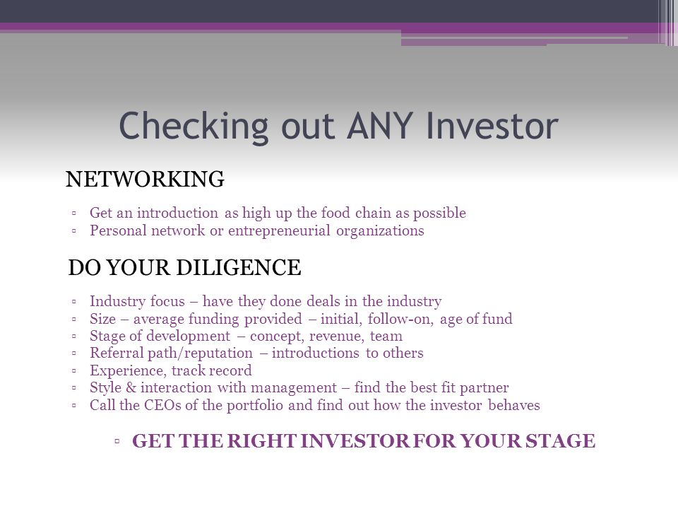 Checking out ANY Investor NETWORKING ▫Get an introduction as high up the food chain as possible ▫Personal network or entrepreneurial organizations DO YOUR DILIGENCE ▫Industry focus – have they done deals in the industry ▫Size – average funding provided – initial, follow-on, age of fund ▫Stage of development – concept, revenue, team ▫Referral path/reputation – introductions to others ▫Experience, track record ▫Style & interaction with management – find the best fit partner ▫Call the CEOs of the portfolio and find out how the investor behaves ▫GET THE RIGHT INVESTOR FOR YOUR STAGE