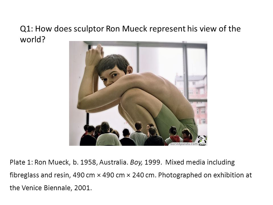 Q1: How does sculptor Ron Mueck represent his view of the world.