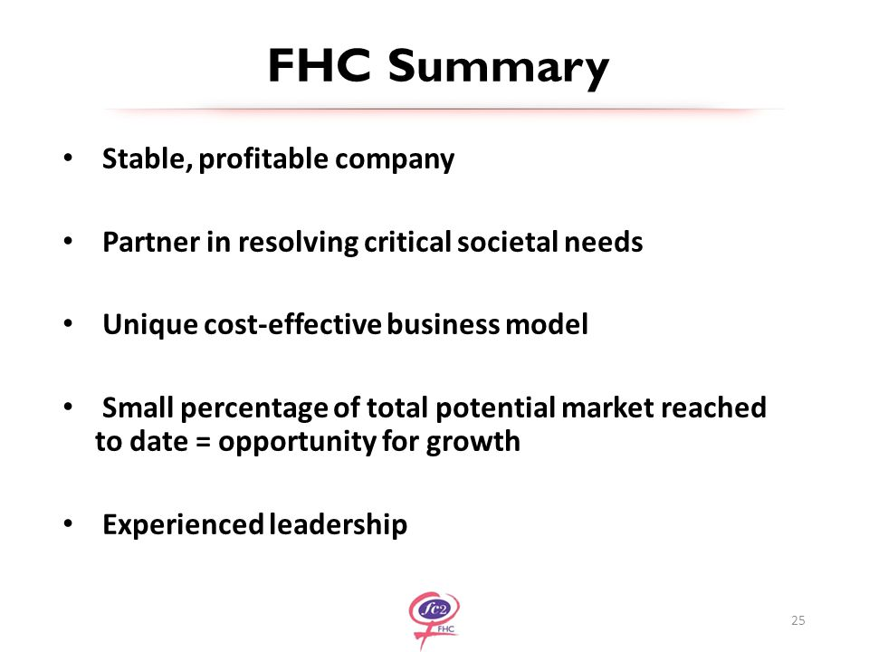 FHC Summary Stable, profitable company Partner in resolving critical societal needs Unique cost-effective business model Small percentage of total potential market reached to date = opportunity for growth Experienced leadership 25