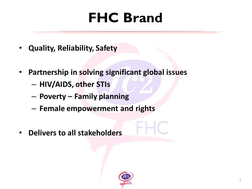FHC Brand Quality, Reliability, Safety Partnership in solving significant global issues – HIV/AIDS, other STIs – Poverty – Family planning – Female empowerment and rights Delivers to all stakeholders 7