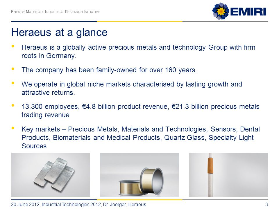 E NERGY M ATERIALS I NDUSTRIAL R ESEARCH I NITIATIVE Heraeus at a glance Heraeus is a globally active precious metals and technology Group with firm roots in Germany.