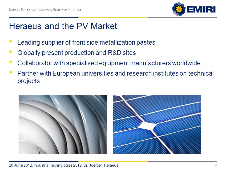 E NERGY M ATERIALS I NDUSTRIAL R ESEARCH I NITIATIVE Heraeus and the PV Market Leading supplier of front side metallization pastes Globally present production and R&D sites Collaborator with specialised equipment manufacturers worldwide Partner with European universities and research institutes on technical projects 20 June 2012, Industrial Technologies 2012, Dr.