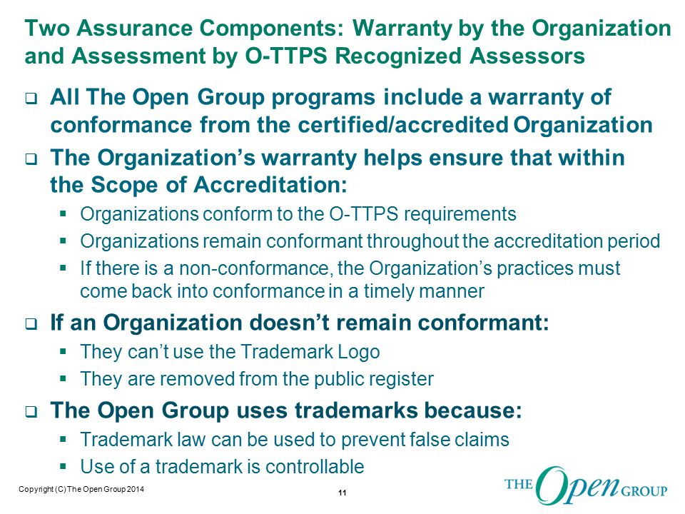 Copyright (C) The Open Group 2014 Two Assurance Components: Warranty by the Organization and Assessment by O-TTPS Recognized Assessors  All The Open Group programs include a warranty of conformance from the certified/accredited Organization  The Organization's warranty helps ensure that within the Scope of Accreditation:  Organizations conform to the O-TTPS requirements  Organizations remain conformant throughout the accreditation period  If there is a non-conformance, the Organization's practices must come back into conformance in a timely manner  If an Organization doesn't remain conformant:  They can't use the Trademark Logo  They are removed from the public register  The Open Group uses trademarks because:  Trademark law can be used to prevent false claims  Use of a trademark is controllable 11