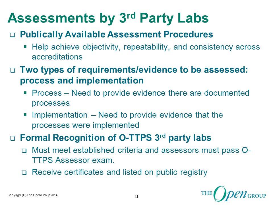 Copyright (C) The Open Group 2014 Assessments by 3 rd Party Labs  Publically Available Assessment Procedures  Help achieve objectivity, repeatability, and consistency across accreditations  Two types of requirements/evidence to be assessed: process and implementation  Process – Need to provide evidence there are documented processes  Implementation – Need to provide evidence that the processes were implemented  Formal Recognition of O-TTPS 3 rd party labs  Must meet established criteria and assessors must pass O- TTPS Assessor exam.