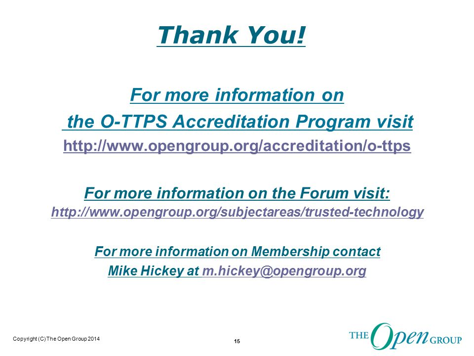 Copyright (C) The Open Group 2014 15 For more information on the O-TTPS Accreditation Program visit http://www.opengroup.org/accreditation/o-ttps For more information on the Forum visit: http://www.opengroup.org/subjectareas/trusted-technology For more information on Membership contact Mike Hickey at m.hickey@opengroup.orgm.hickey@opengroup.org Thank You!