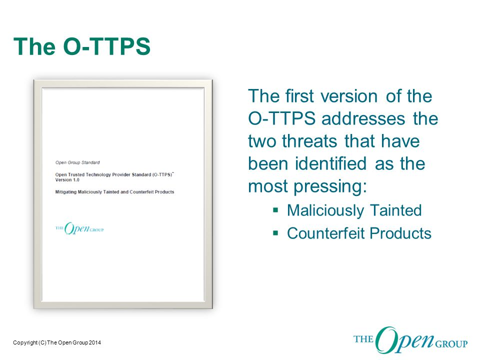Copyright (C) The Open Group 2014 The O-TTPS The first version of the O-TTPS addresses the two threats that have been identified as the most pressing:  Maliciously Tainted  Counterfeit Products