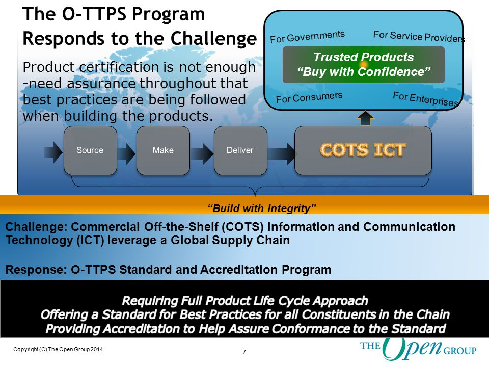Copyright (C) The Open Group 2014 Challenge: Commercial Off-the-Shelf (COTS) Information and Communication Technology (ICT) leverage a Global Supply Chain Response: O-TTPS Standard and Accreditation Program Trusted Products Buy with Confidence For Governments For Consumers For Service Providers For Enterprises 7 Build with Integrity The O-TTPS Program Responds to the Challenge Product certification is not enough -need assurance throughout that best practices are being followed when building the products.