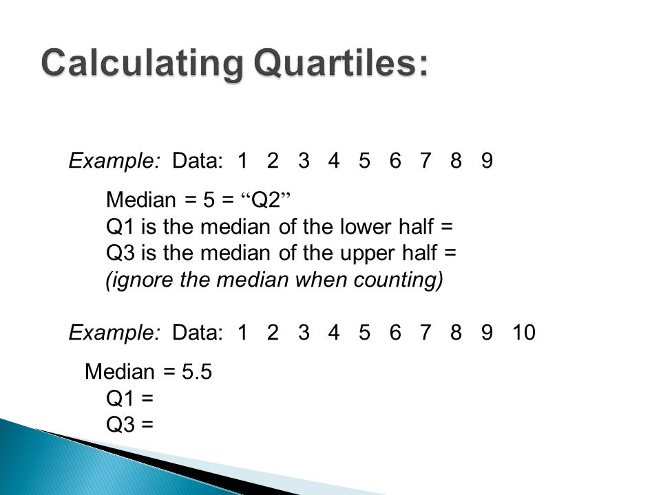 """Example:Data: 1 2 3 4 5 6 7 8 9 Median = 5 = """" Q2 """" Q1 is the median of the lower half = Q3 is the median of the upper half = (ignore the median when"""