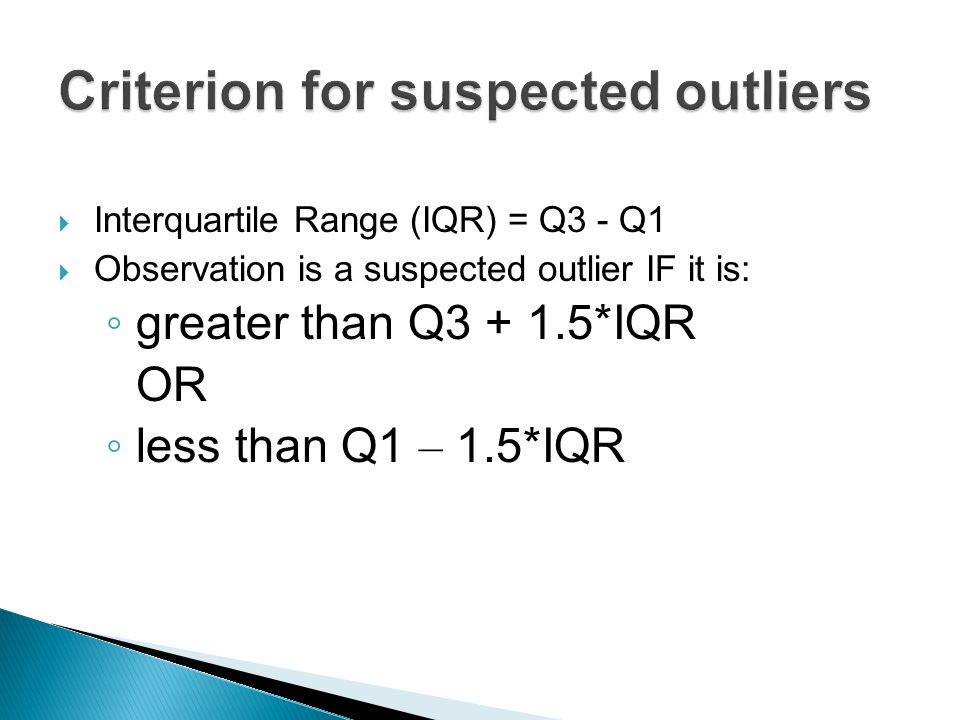  Interquartile Range (IQR) = Q3 - Q1  Observation is a suspected outlier IF it is: ◦ greater than Q3 + 1.5*IQR OR ◦ less than Q1 – 1.5*IQR