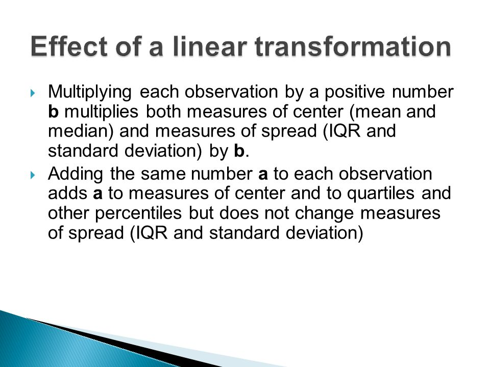  Multiplying each observation by a positive number b multiplies both measures of center (mean and median) and measures of spread (IQR and standard de