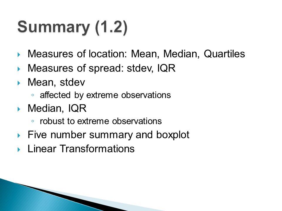  Measures of location: Mean, Median, Quartiles  Measures of spread: stdev, IQR  Mean, stdev ◦ affected by extreme observations  Median, IQR ◦ robu