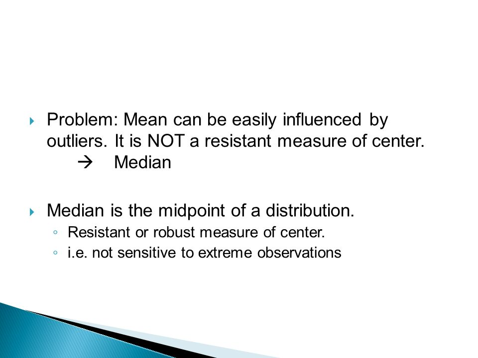  Problem: Mean can be easily influenced by outliers. It is NOT a resistant measure of center.  Median  Median is the midpoint of a distribution. ◦