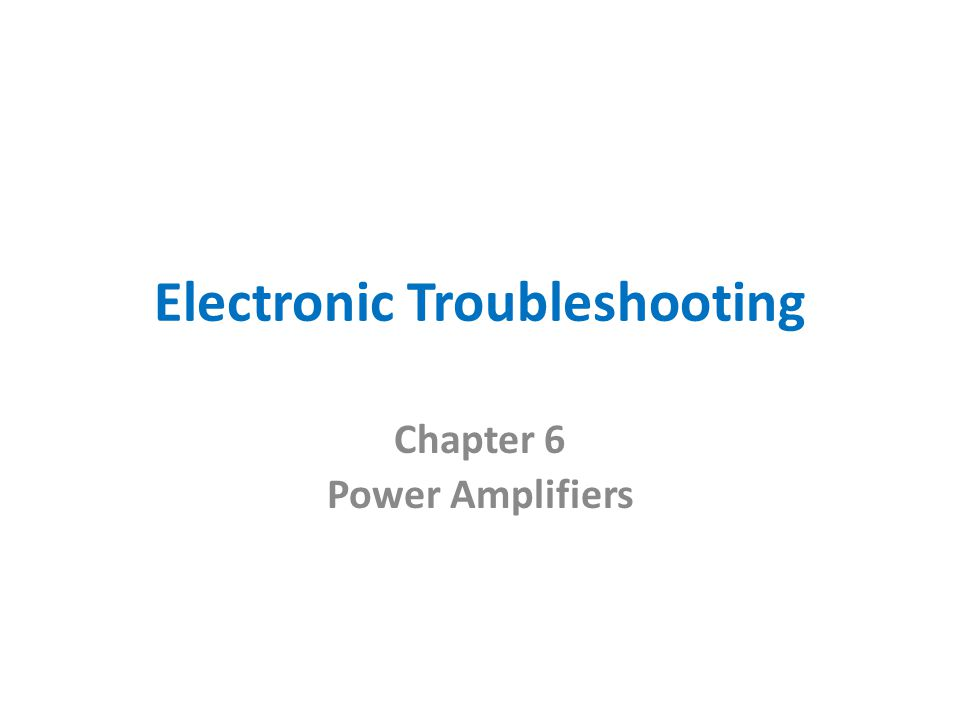 Electronic Troubleshooting Chapter 6 Power Amplifiers