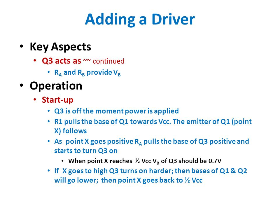 Adding a Driver Key Aspects Q3 acts as ~~ continued R A and R B provide V B Operation Start-up Q3 is off the moment power is applied R1 pulls the base