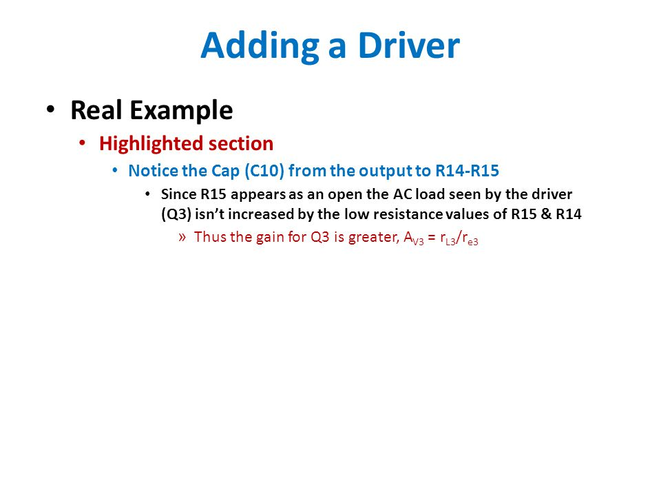 Adding a Driver Real Example Highlighted section Notice the Cap (C10) from the output to R14-R15 Since R15 appears as an open the AC load seen by the