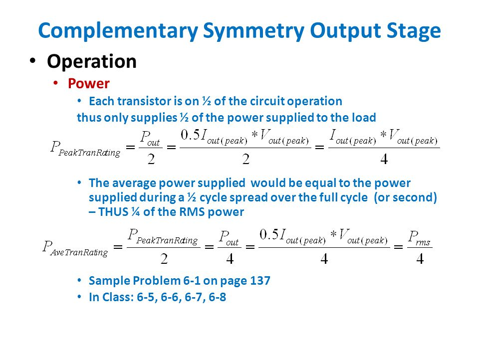 Complementary Symmetry Output Stage Operation Power Each transistor is on ½ of the circuit operation thus only supplies ½ of the power supplied to the